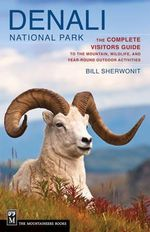 Denali National Park : The Complete Visitors Guide to the Mountain Wildlife and Year-round Outdoor Activities - Bill Sherwonit