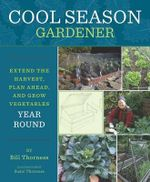 Cool Season Gardener : Extend the Harvest, Plan Ahead, and Grow Vegetables Year Round - Bill Thorness