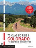75 Classic Rides Colorado : The Best Road Biking Routes - Jason Sumner