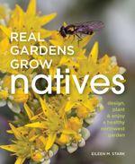 Real Gardens Grow Natives : Design, Plant and Enjoy a Healthy Northwest Garden - Eileen M. Stark