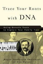 Trace Your Roots with DNA : Using Genetic Tests to Explore Your Family Tree :  Using Genetic Tests to Explore Your Family Tree - Megan Smolenyak