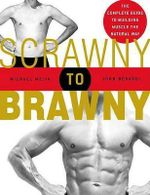 Scrawny to Brawny : The Complete Guide to Building Muscle the Natural Way - Michael Mejia
