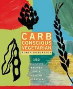 Carb-Conscious Vegetarian : 150 Delicious Recipes For Healthy Lifestyle - Robin Robertson