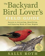 The Backyard Bird Lover's Field Guide : Secrets to Attracting, Identifying, and Enjoying Birds of Your Region - Sally Roth