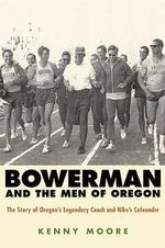 Bowerman and the Men of Oregon : The Story of Oregon's Legendary Coach and Nike's Cofounder - Kenny Moore
