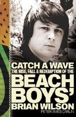 Catch a Wave : The Rise, Fall, and Redemption of the Beach Boys' Brian Wilson :  The Rise, Fall, and Redemption of the Beach Boys' Brian Wilson - Peter Ames Carlin