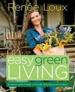 Easy Green Living : The Ultimate Guide to Simple, Eco-Friendly Choices for You and Your Home - Renee Loux