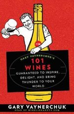 Gary Vaynerchuk's 101 Wines : Guaranteed to Inspire, Delight, and Bring Thunder to Your World - Gary Vaynerchuk
