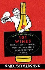 Gary Vaynerchuk's 101 Wines : Guaranteed to Inspire, Delight, and Bring Thunder to Your World - Gary Vaynerchuk