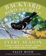 Backyard Bird Secrets for Every Season : Attract a Variety of Nesting, Feeding, and Singing Birds Year-Round - Sally Roth