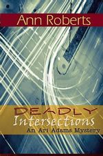 Deadly Intersection : An Ari Adams Mystery - Ann Roberts