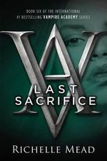 Last Sacrifice : A Vampire Academy Novel - Richelle Mead