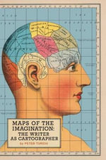 Maps of the Imagination : The Writer as Cartographer : The Writer as Cartographer - Peter Turchi