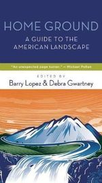 Home Ground : A Guide to the American Landscape - Barry Lopez
