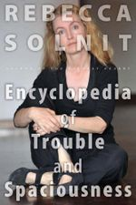 The Encyclopedia of Trouble and Spaciousness - Rebecca Solnit