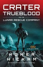 Crater Trueblood and the Lunar Rescue Company : A Helium-3 Novel - Homer Hickam