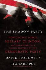 The Shadow Party : How George Soros, Hillary Clinton, and Sixties Radicals Seized Control of the Democratic Party - David Horowitz