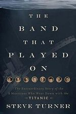 The Band That Played on : The Extraordinary Story of the 8 Musicians Who Went Down with the Titanic - Steve Turner