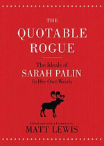 The Quotable Rogue : The Ideals of Sarah Palin in Her Own Words - Matt Lewis