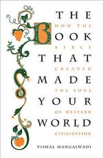 The Book That Made Your World : How the Bible Created the Soul of Western Civilization - Vishal Mangalwadi