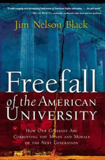 Freefall of the American University : How Our Colleges Are Corrupting the Minds and Morals of the Next Generation - Jim Nelson Black
