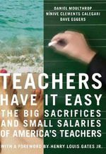 Teachers Have it Easy : The Big Sacrifices and Small Salaries of America's Teachers - Daniel Moulthrop