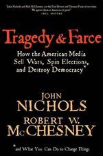 Tragedy and Farce : How the American Media Sell Wars, Spin Elections and Destroy Democracy - John Nichols