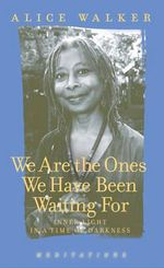 We are the Ones We Have Been Waiting for : Inner Light in a Time of Darkness - Alice Walker