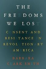 The Freedoms We Lost : Consent and Resistance in Revolutionary America - Barbara Smith Clark