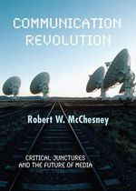 Communication Revolution : Critical Junctures and the Future of Media - Robert W. McChesney