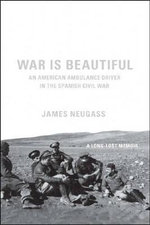 War is Beautiful : An American Ambulance Driver in the Spanish Civil War - James Neugass