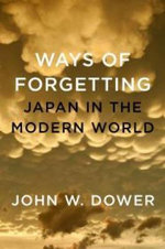 Ways of Forgetting, Ways of Remembering : Japan in the Modern World - John Dower