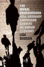 The Moral Underground : How Ordinary Americans Subvert an Unfair Economy - Lisa Dodson