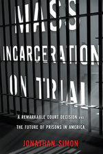 Mass Incarceration on Trial : A Remarkable Court Decision and the Future of Prisons in America - Jonathan Simon