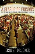 A Plague of Prisons : The Epidemiology of Mass Incarceration in America - Ernest Drucker