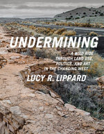 Undermining : A Wild Ride in Words and Images through Land Use Politics in the Changing West - Lucy R. Lippard