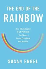 The End of the Rainbow : How Educating for Happiness - Not Success - Would Transform Our Schools - Susan Engel