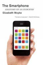 The Smartphone : Anatomy of an Industry - Elizabeth Woyke