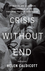 Crisis Without End : The Medical and Ecological Consequences of the Fukushima Nuclear Catastrophe