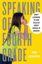 Speaking of Fourth Grade : What Listening to Kids Tells Us About School in America - Inda Schaenen