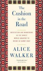 The Cushion in the Road : Meditation and Wandering as the Whole World Awakens to Being in Harm's Way - Alice Walker