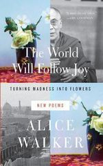 The World Will Follow Joy : Turning Madness into Flowers (New Poems) - Alice Walker