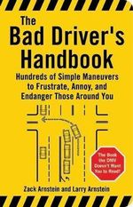 The Bad Driver's Handbook : Hundreds of Simple Maneuvers to Frustrate, Annoy and Endanger Those Around You - Bradley K. Martin