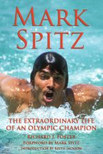 Mark Spitz : The Extraordinary Life of an Olympic Champion - Richard J Foster