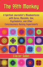 The 99th Monkey : A Spiritual Journalist's Misadventures with Gurus, Messiahs, Sex, Psychedelics, and Other Consciousness-Raising Experiments - Eliezer Sobel