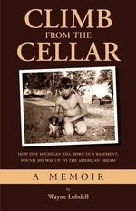 Climb from the Cellar : How One Michigan Kid, Born in a Basement, Found His Way Up to the American Dream - Wayne Lobdell