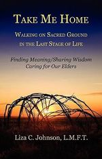 Take Me Home : Walking on Sacred Ground in the Last Stage of Life - Liza Catherine Johnson