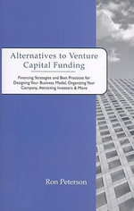 Alternatives to Venture Capital Funding : Financing Strategies and Best Practices for Designing Your Business Model, Organizing Your Company, Attracting Investors & More - Ron Peterson