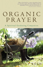 Organic Prayer : A Spiritual Gardening Companion - Nancy Roth