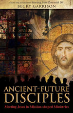 Ancient-Future Disciples : Meeting Jesus in Mission-shaped Ministries - Becky Garrison